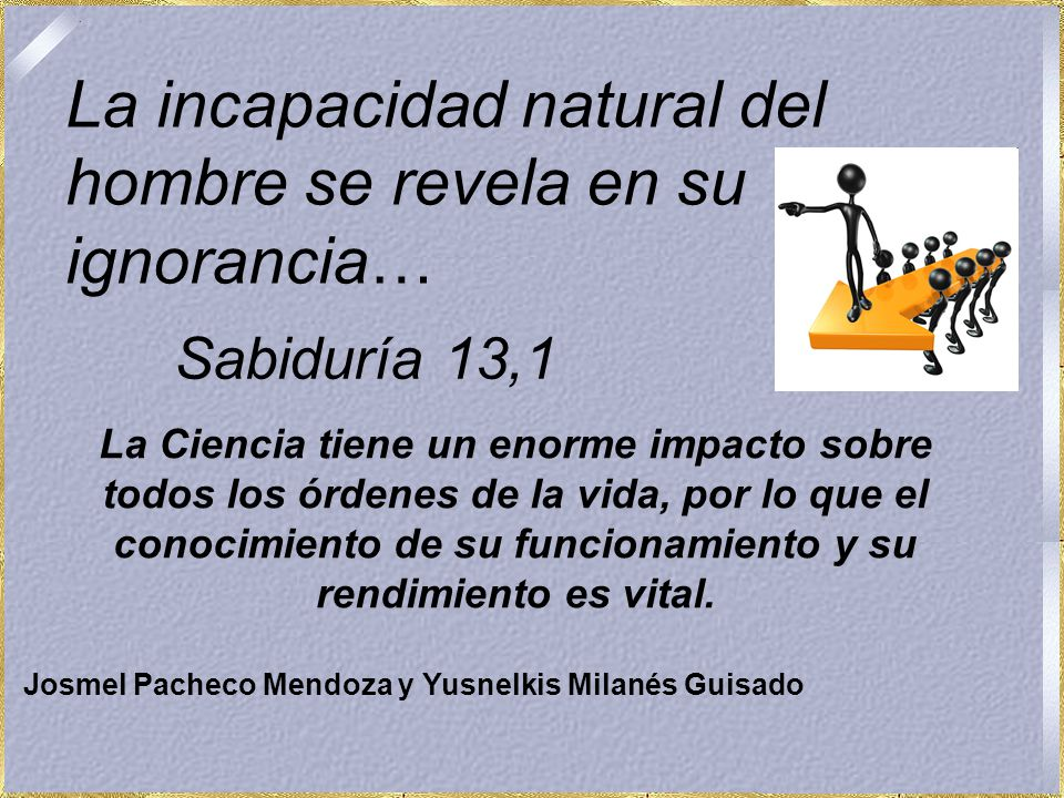 Sabiduría 13,1 La Ciencia tiene un enorme impacto sobre todos los órdenes de la vida, por lo que el conocimiento de su funcionamiento y su rendimiento es vital.