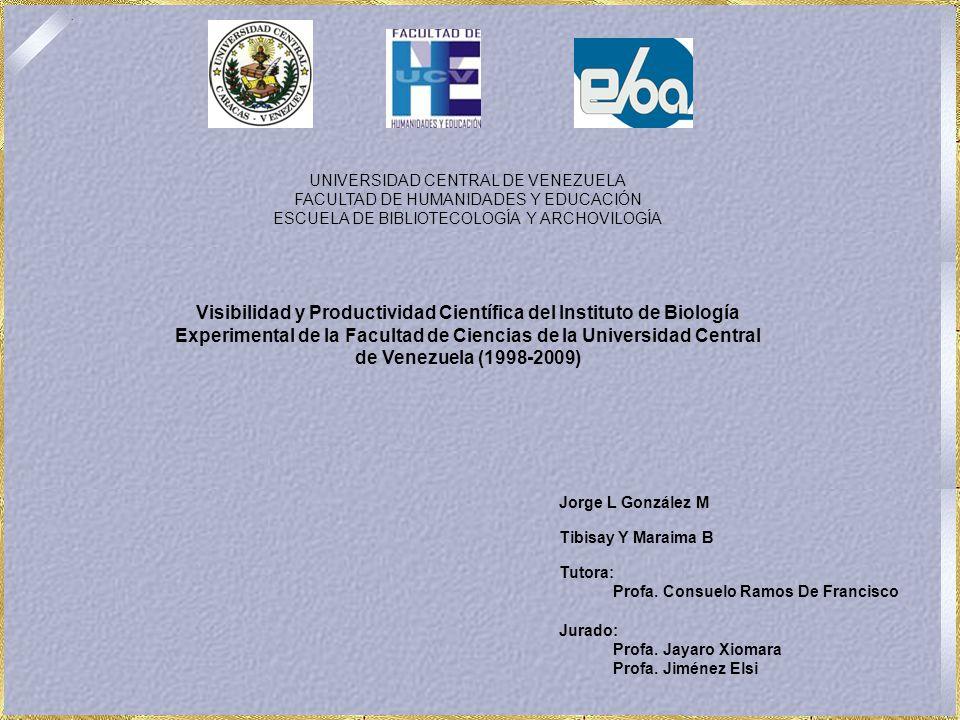 UNIVERSIDAD CENTRAL DE VENEZUELA FACULTAD DE HUMANIDADES Y EDUCACIÓN ESCUELA DE BIBLIOTECOLOGÍA Y ARCHOVILOGÍA Visibilidad y Productividad Científica del Instituto de Biología Experimental de la Facultad de Ciencias de la Universidad Central de Venezuela (1998-2009) Jorge L González M Tibisay Y Maraima B Tutora: Profa.