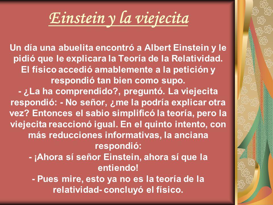 Einstein y la viejecita Un día una abuelita encontró a Albert Einstein y le pidió que le explicara la Teoría de la Relatividad.