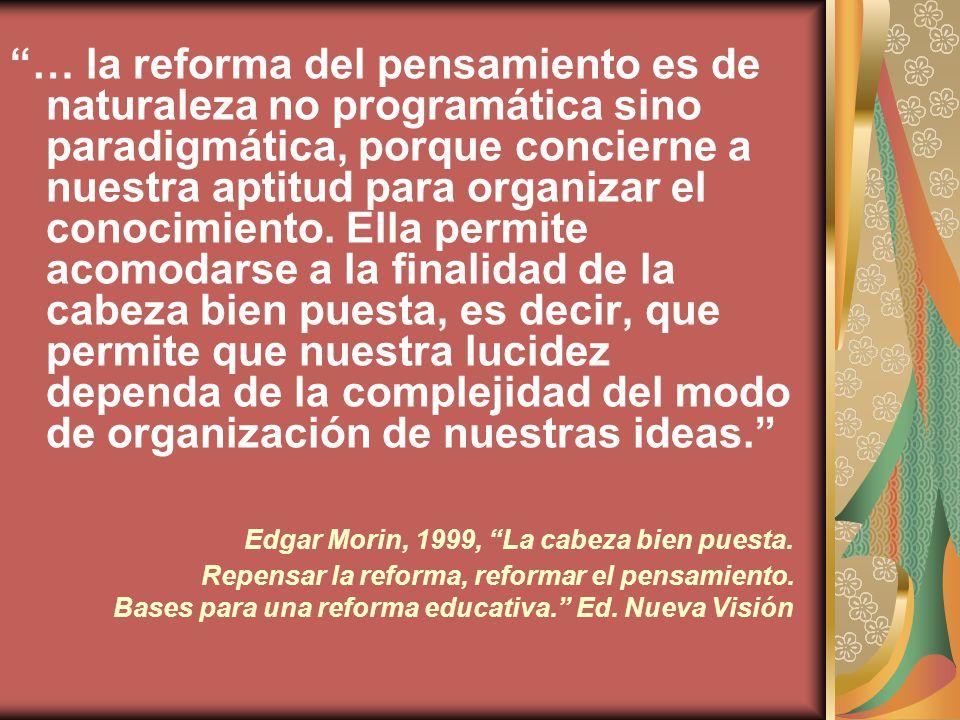 … la reforma del pensamiento es de naturaleza no programática sino paradigmática, porque concierne a nuestra aptitud para organizar el conocimiento.