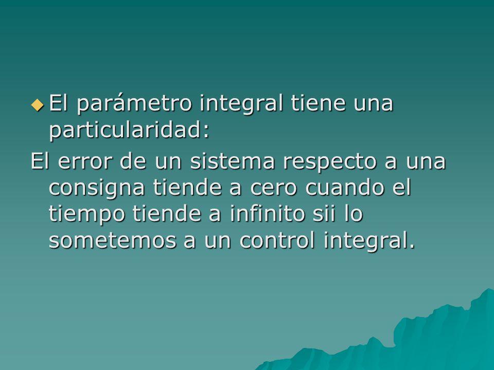  El parámetro integral tiene una particularidad: El error de un sistema respecto a una consigna tiende a cero cuando el tiempo tiende a infinito sii lo sometemos a un control integral.