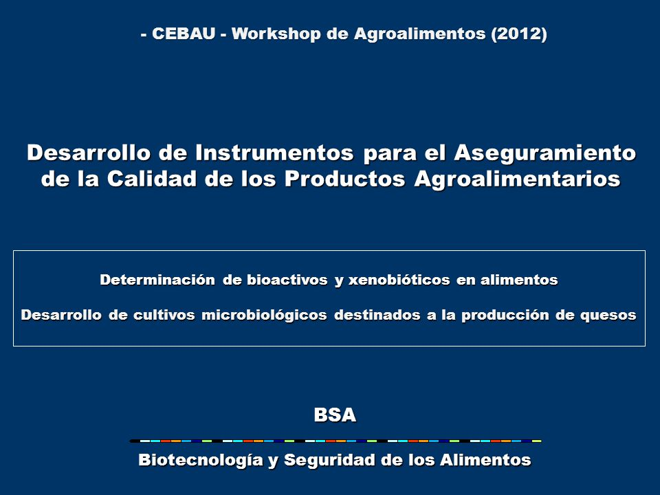 - CEBAU - Workshop de Agroalimentos (2012) BSA Biotecnología y Seguridad de los Alimentos Determinación de bioactivos y xenobióticos en alimentos Desarrollo de cultivos microbiológicos destinados a la producción de quesos Desarrollo de Instrumentos para el Aseguramiento de la Calidad de los Productos Agroalimentarios