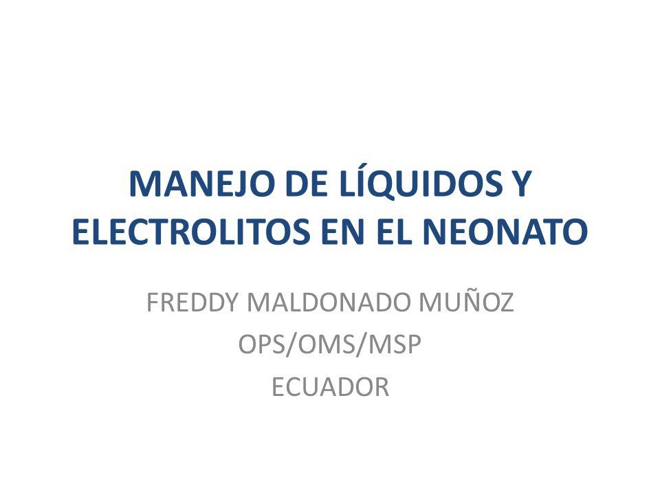 MANEJO DE LÍQUIDOS Y ELECTROLITOS EN EL NEONATO FREDDY MALDONADO MUÑOZ OPS/OMS/MSP ECUADOR