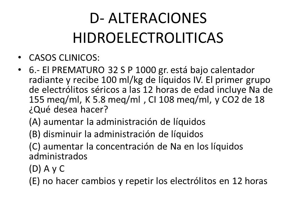 D- ALTERACIONES HIDROELECTROLITICAS CASOS CLINICOS: 6.- El PREMATURO 32 S P 1000 gr. está bajo calentador radiante y recibe 100 ml/kg de líquidos IV.