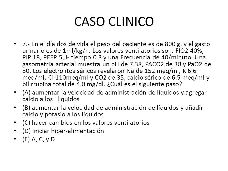 CASO CLINICO 7.- En el día dos de vida el peso del paciente es de 800 g. y el gasto urinario es de 1ml/kg/h. Los valores ventilatorios son: FIO2 40%,