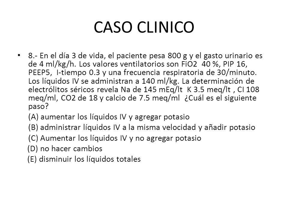 CASO CLINICO 8.- En el día 3 de vida, el paciente pesa 800 g y el gasto urinario es de 4 ml/kg/h. Los valores ventilatorios son FiO2 40 %, PIP 16, PEE
