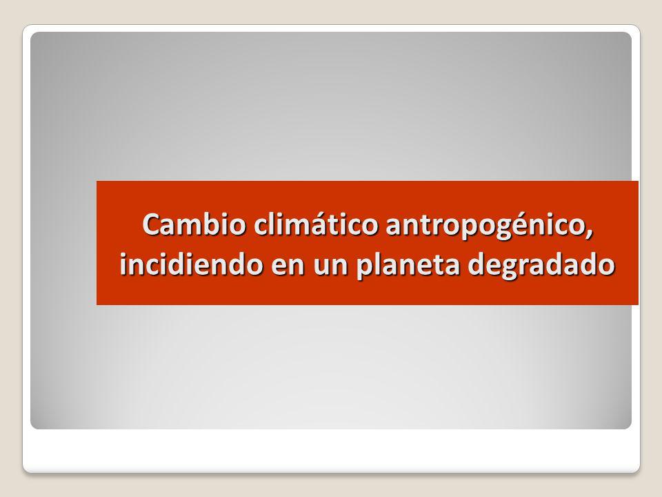 Cambio climático antropogénico, incidiendo en un planeta degradado