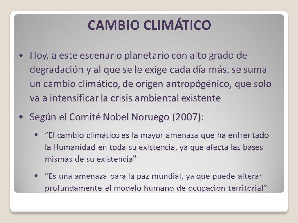 CAMBIO CLIMÁTICO Hoy, a este escenario planetario con alto grado de degradación y al que se le exige cada día más, se suma un cambio climático, de origen antropógénico, que solo va a intensificar la crisis ambiental existenteHoy, a este escenario planetario con alto grado de degradación y al que se le exige cada día más, se suma un cambio climático, de origen antropógénico, que solo va a intensificar la crisis ambiental existente Según el Comité Nobel Noruego (2007):Según el Comité Nobel Noruego (2007): El cambio climático es la mayor amenaza que ha enfrentado la Humanidad en toda su existencia, ya que afecta las bases mismas de su existencia El cambio climático es la mayor amenaza que ha enfrentado la Humanidad en toda su existencia, ya que afecta las bases mismas de su existencia Es una amenaza para la paz mundial, ya que puede alterar profundamente el modelo humano de ocupación territorial Es una amenaza para la paz mundial, ya que puede alterar profundamente el modelo humano de ocupación territorial