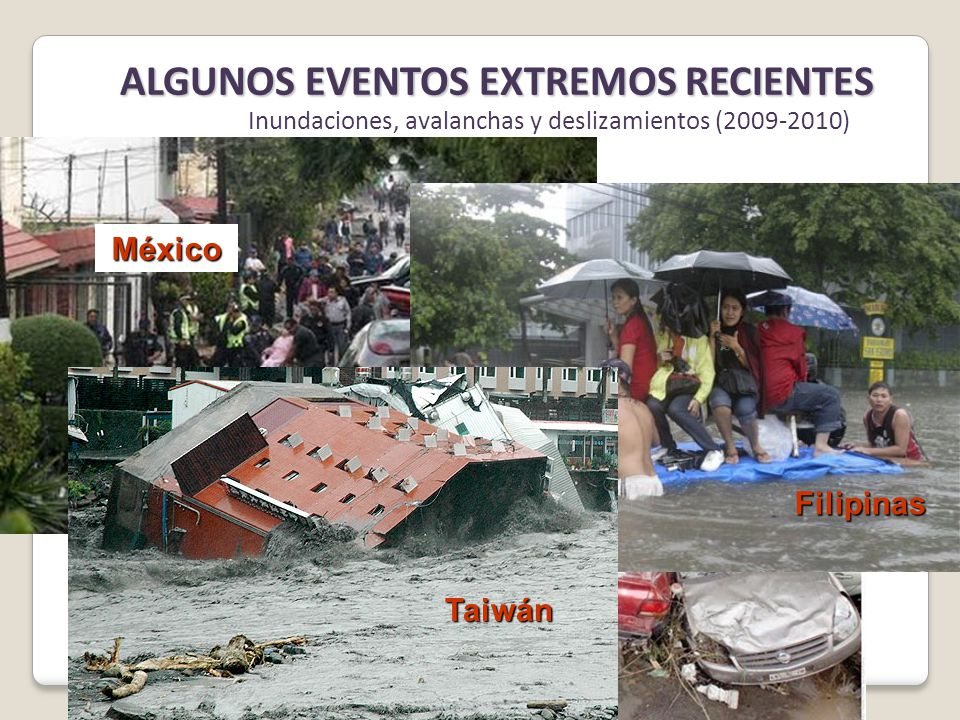 Inundaciones, avalanchas y deslizamientos (2009-2010) México Filipinas Taiwán ALGUNOS EVENTOS EXTREMOS RECIENTES