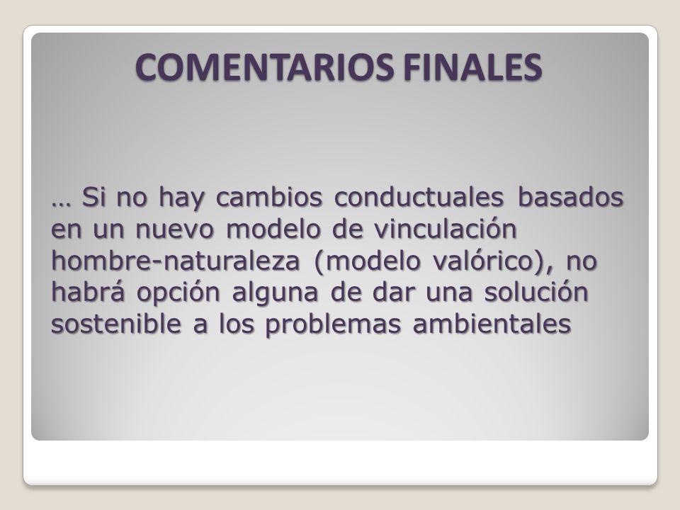COMENTARIOS FINALES … Si no hay cambios conductuales basados en un nuevo modelo de vinculación hombre-naturaleza (modelo valórico), no habrá opción alguna de dar una solución sostenible a los problemas ambientales