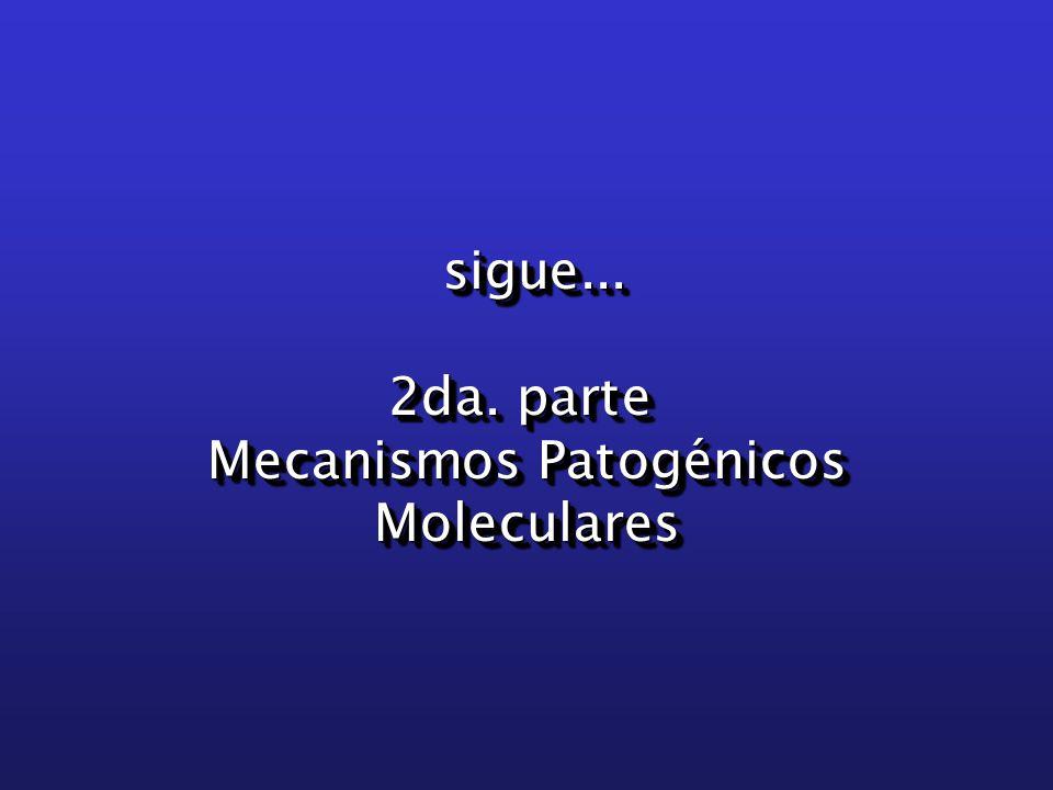 sigue... sigue... 2da. parte Mecanismos Patogénicos Moleculares sigue...