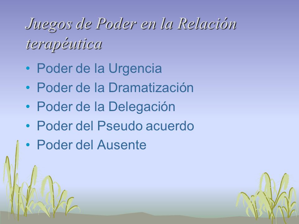 Juegos de Poder en la Relación terapéutica Poder de la Urgencia Poder de la Dramatización Poder de la Delegación Poder del Pseudo acuerdo Poder del Ausente