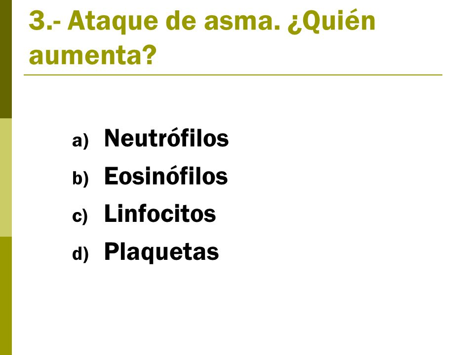 3.- Ataque de asma. ¿Quién aumenta a) Neutrófilos b) Eosinófilos c) Linfocitos d) Plaquetas