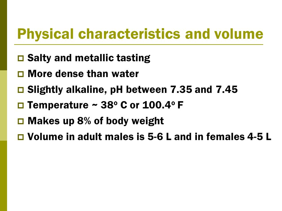 Physical characteristics and volume  Salty and metallic tasting  More dense than water  Slightly alkaline, pH between 7.35 and 7.45  Temperature ~ 38 o C or 100.4 o F  Makes up 8% of body weight  Volume in adult males is 5-6 L and in females 4-5 L