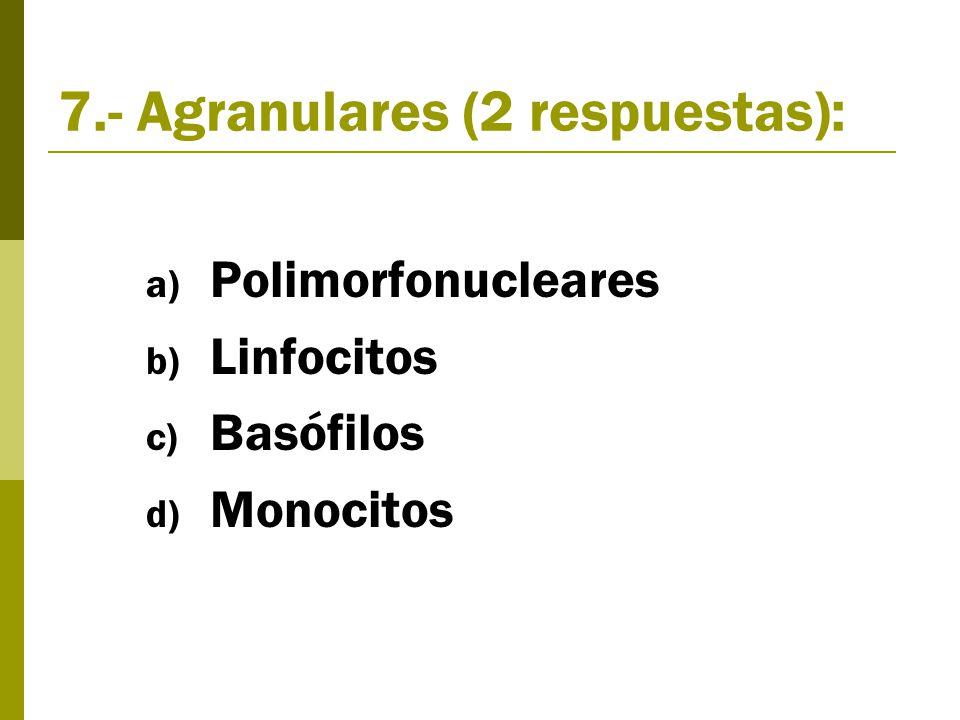 7.- Agranulares (2 respuestas): a) Polimorfonucleares b) Linfocitos c) Basófilos d) Monocitos