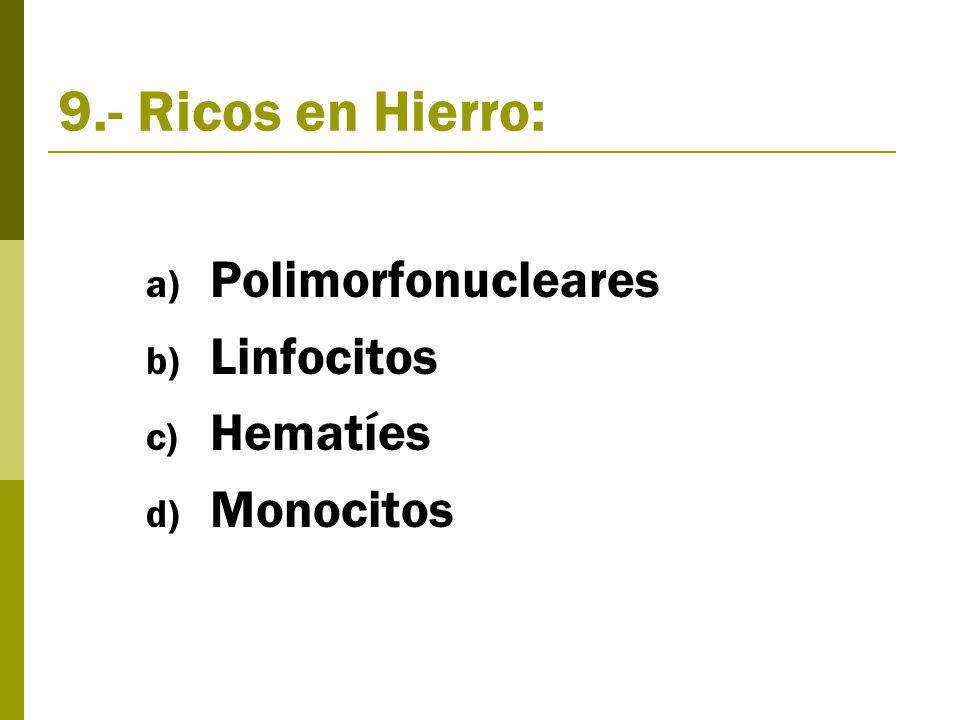 9.- Ricos en Hierro: a) Polimorfonucleares b) Linfocitos c) Hematíes d) Monocitos