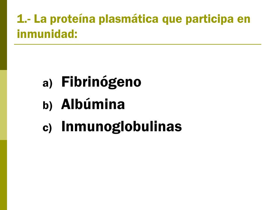 1.- La proteína plasmática que participa en inmunidad: a) Fibrinógeno b) Albúmina c) Inmunoglobulinas