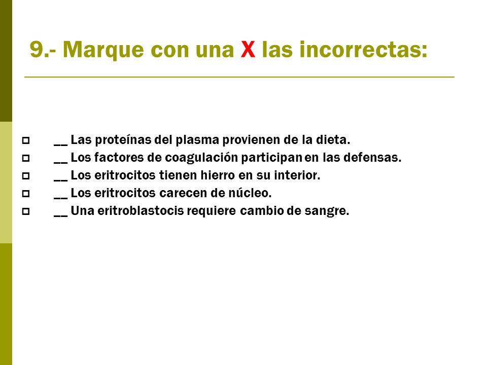 9.- Marque con una X las incorrectas:  __ Las proteínas del plasma provienen de la dieta.