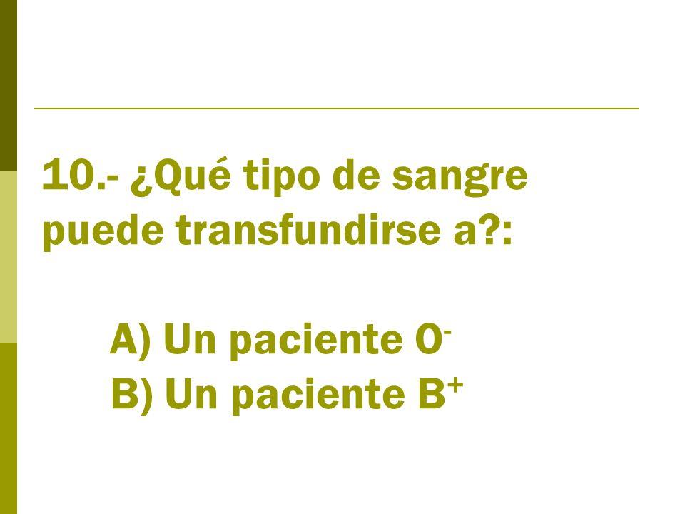 10.- ¿Qué tipo de sangre puede transfundirse a : A) Un paciente O - B) Un paciente B +