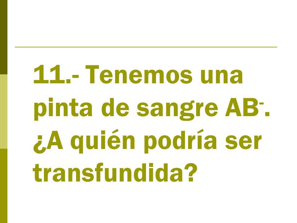 11.- Tenemos una pinta de sangre AB -. ¿A quién podría ser transfundida