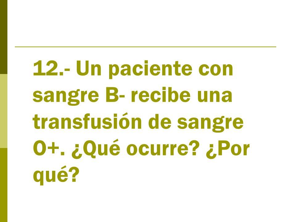 12.- Un paciente con sangre B- recibe una transfusión de sangre O+. ¿Qué ocurre ¿Por qué