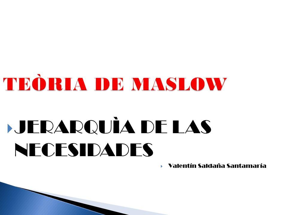 TEÒRIA DE MASLOW  JERARQUÌA DE LAS NECESIDADES  Valentín Saldaña Santamaría