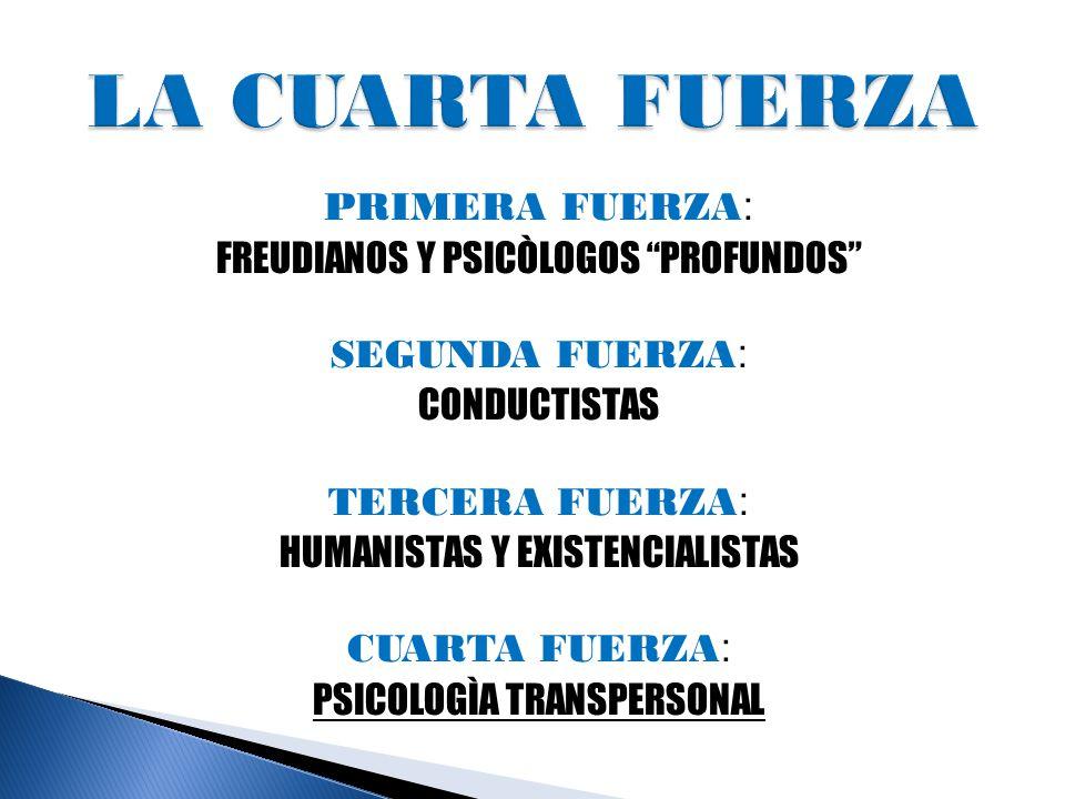 PRIMERA FUERZA : FREUDIANOS Y PSICÒLOGOS PROFUNDOS SEGUNDA FUERZA : CONDUCTISTAS TERCERA FUERZA : HUMANISTAS Y EXISTENCIALISTAS CUARTA FUERZA : PSICOLOGÌA TRANSPERSONAL