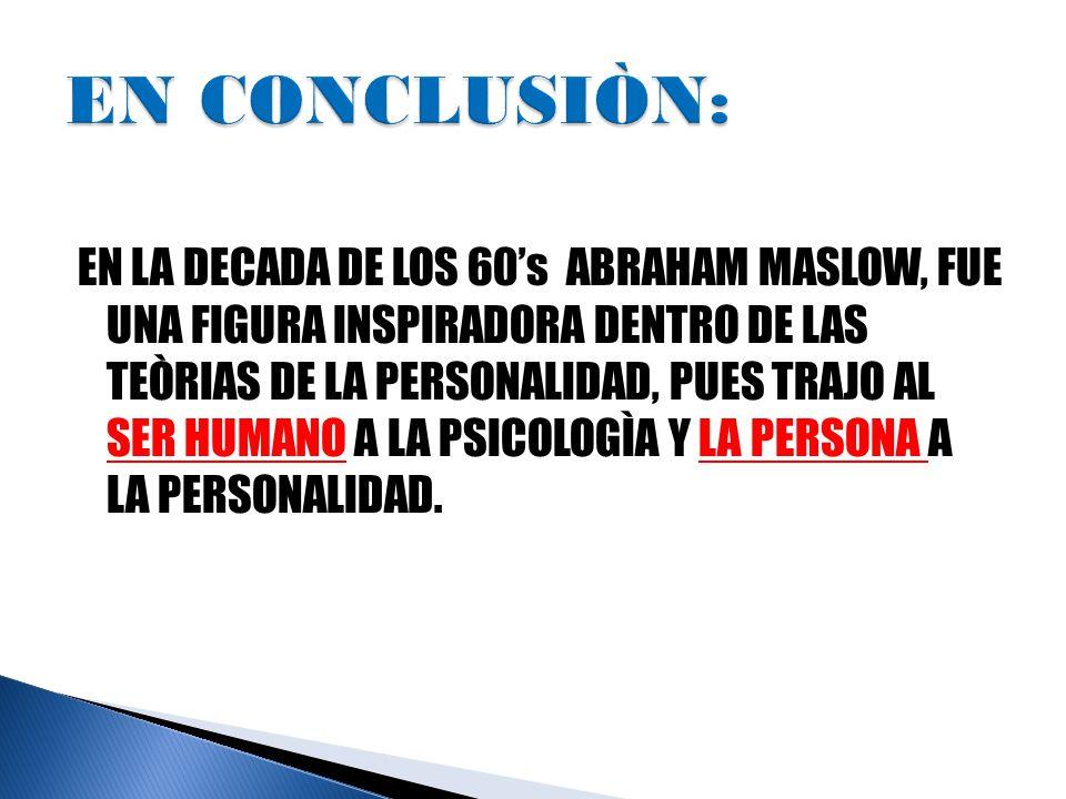 EN LA DECADA DE LOS 60's ABRAHAM MASLOW, FUE UNA FIGURA INSPIRADORA DENTRO DE LAS TEÒRIAS DE LA PERSONALIDAD, PUES TRAJO AL SER HUMANO A LA PSICOLOGÌA Y LA PERSONA A LA PERSONALIDAD.