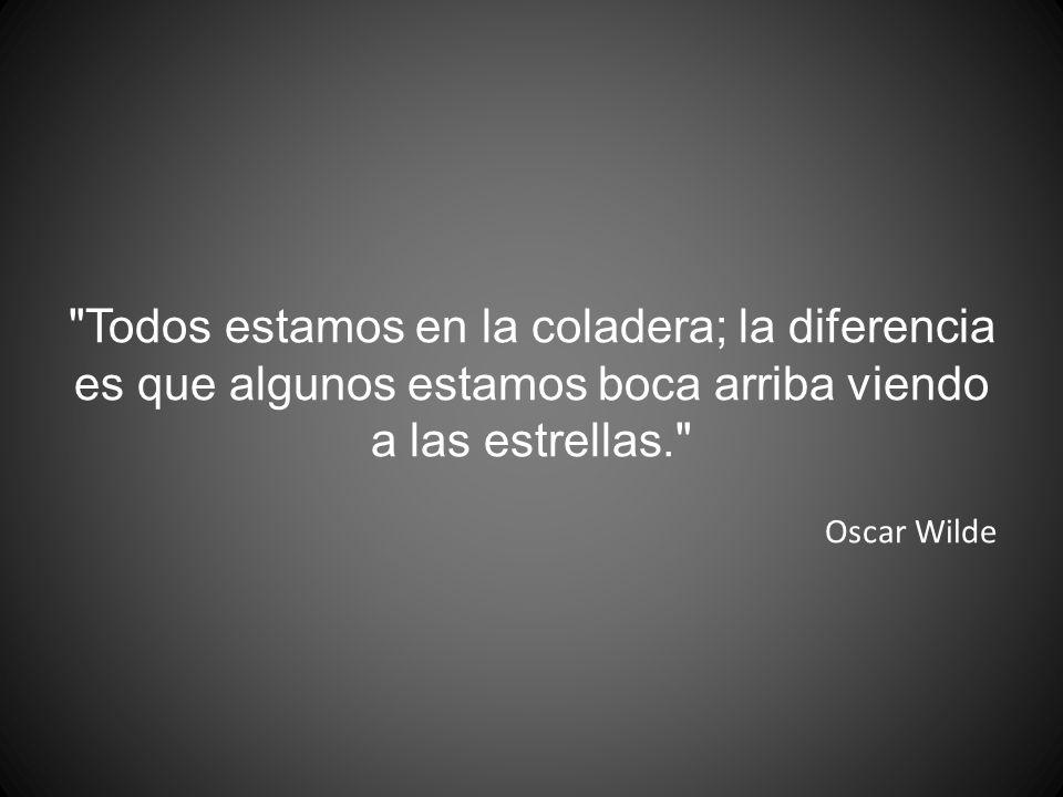 Todos estamos en la coladera; la diferencia es que algunos estamos boca arriba viendo a las estrellas. Oscar Wilde