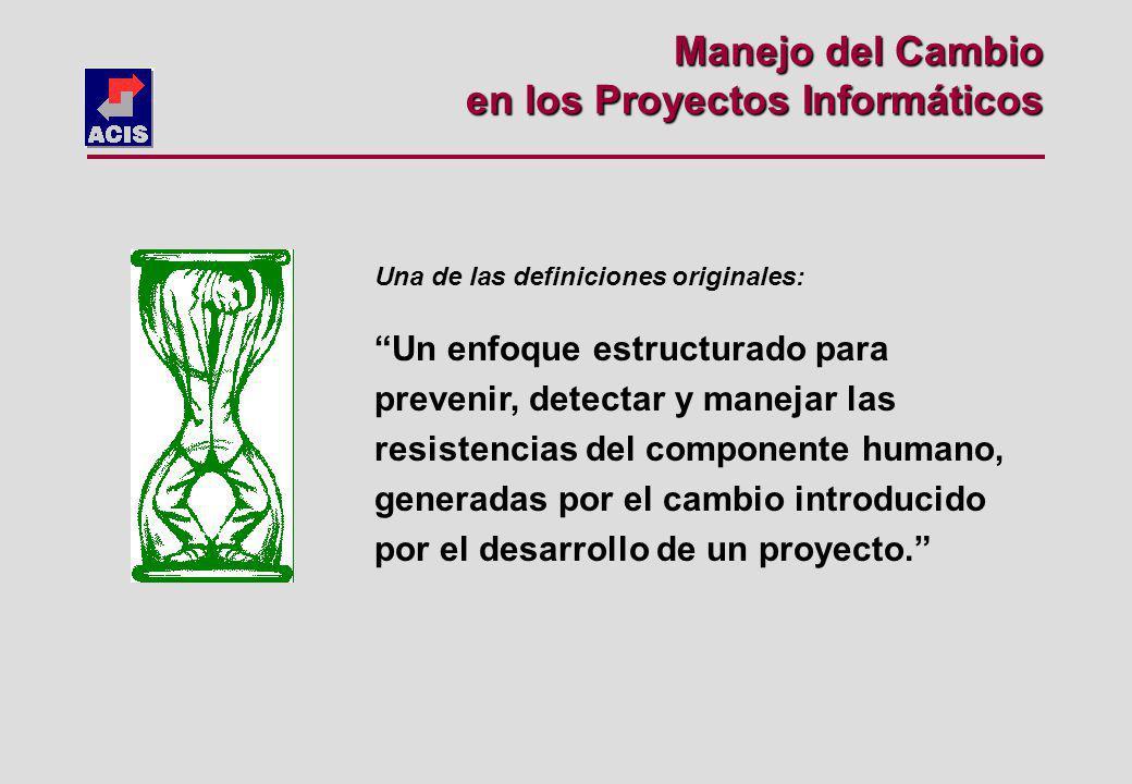 Manejo del Cambio en los Proyectos Informáticos Una de las definiciones originales: Un enfoque estructurado para prevenir, detectar y manejar las resistencias del componente humano, generadas por el cambio introducido por el desarrollo de un proyecto.