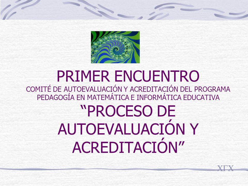 PRIMER ENCUENTRO COMITÉ DE AUTOEVALUACIÓN Y ACREDITACIÓN DEL PROGRAMA PEDAGOGÍA EN MATEMÁTICA E INFORMÁTICA EDUCATIVA PROCESO DE AUTOEVALUACIÓN Y ACREDITACIÓN CGC