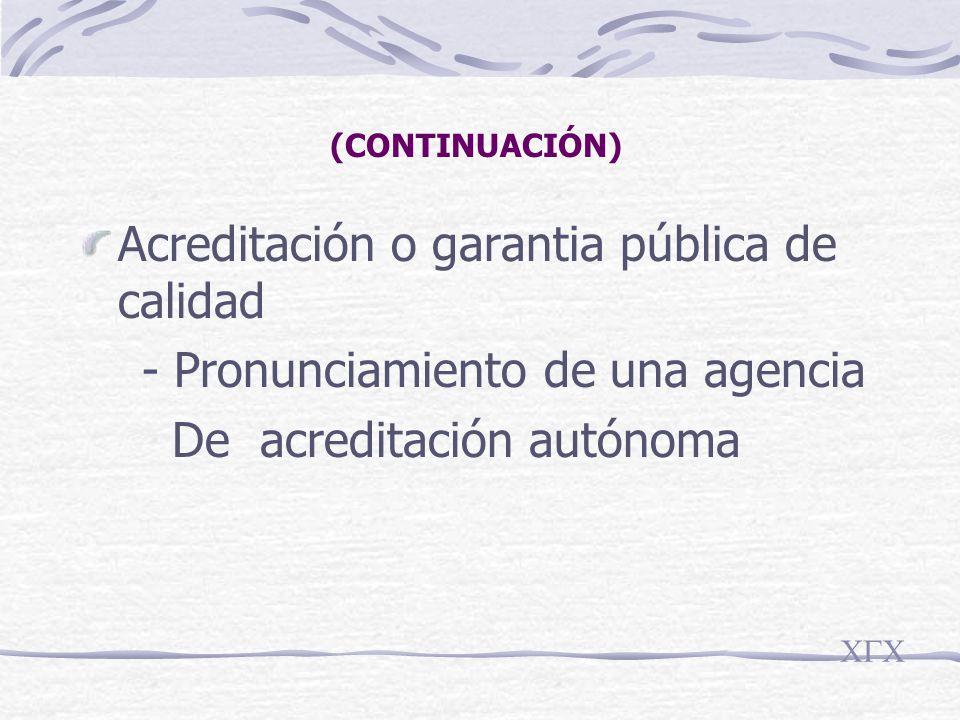 (CONTINUACIÓN) Acreditación o garantia pública de calidad - Pronunciamiento de una agencia De acreditación autónoma CGC