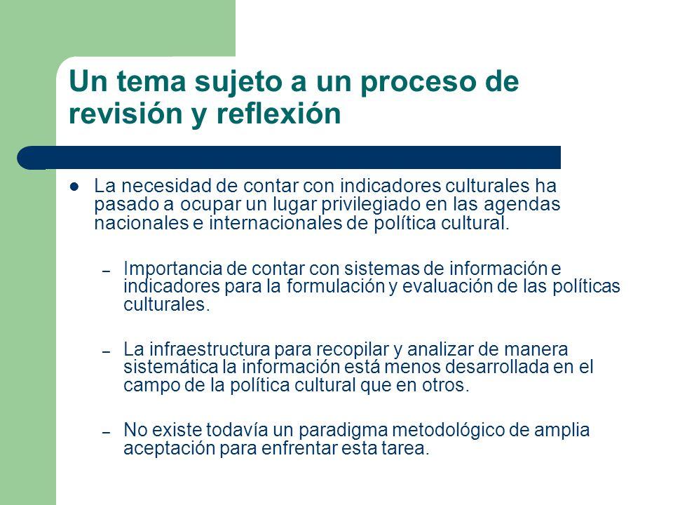 Un tema sujeto a un proceso de revisión y reflexión La necesidad de contar con indicadores culturales ha pasado a ocupar un lugar privilegiado en las agendas nacionales e internacionales de política cultural.