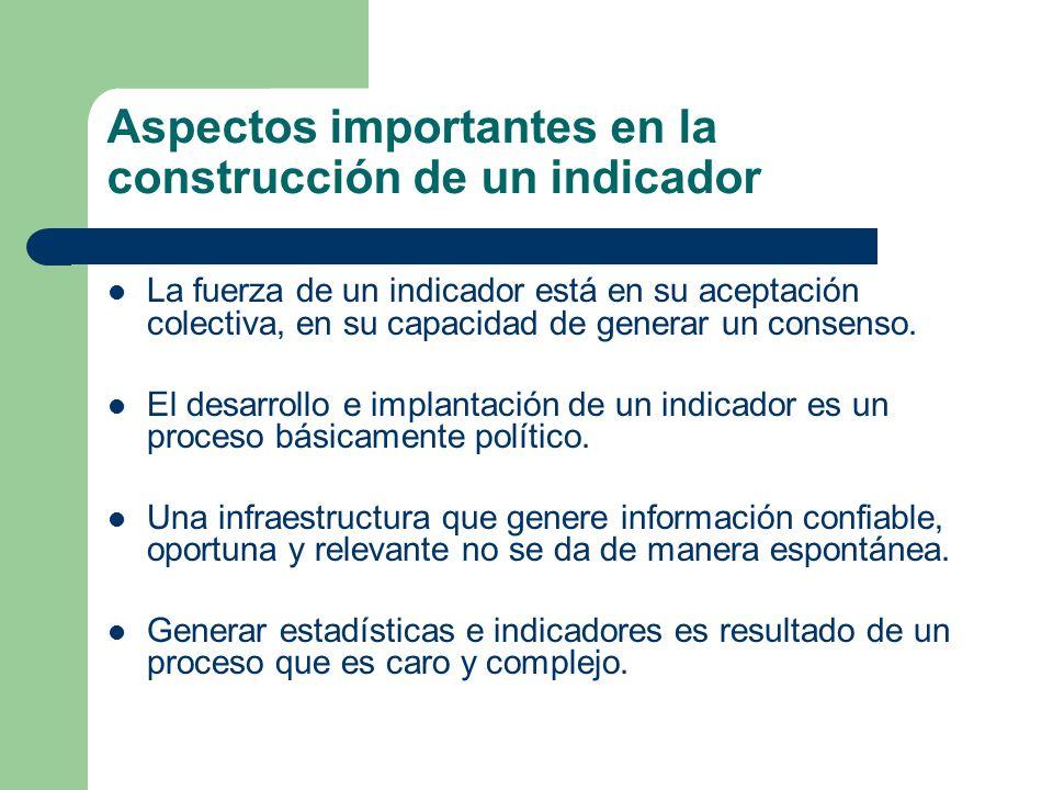 Aspectos importantes en la construcción de un indicador La fuerza de un indicador está en su aceptación colectiva, en su capacidad de generar un consenso.