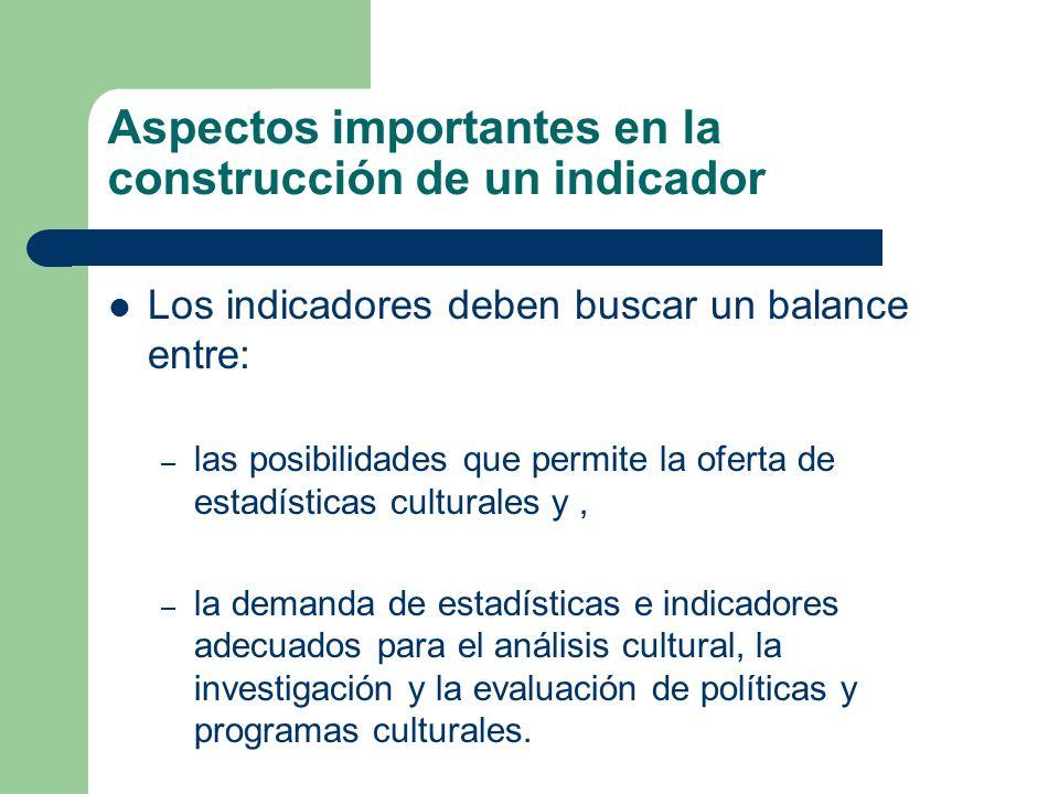 Los indicadores deben buscar un balance entre: – las posibilidades que permite la oferta de estadísticas culturales y, – la demanda de estadísticas e indicadores adecuados para el análisis cultural, la investigación y la evaluación de políticas y programas culturales.
