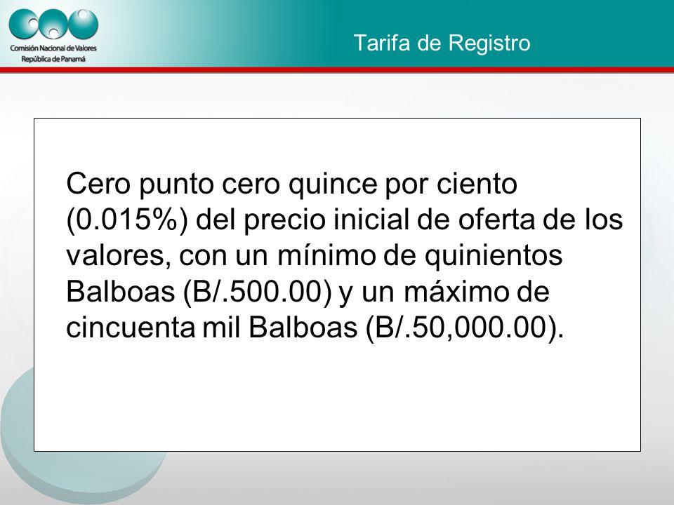 Tarifa de Registro Cero punto cero quince por ciento (0.015%) del precio inicial de oferta de los valores, con un mínimo de quinientos Balboas (B/.500.00) y un máximo de cincuenta mil Balboas (B/.50,000.00).