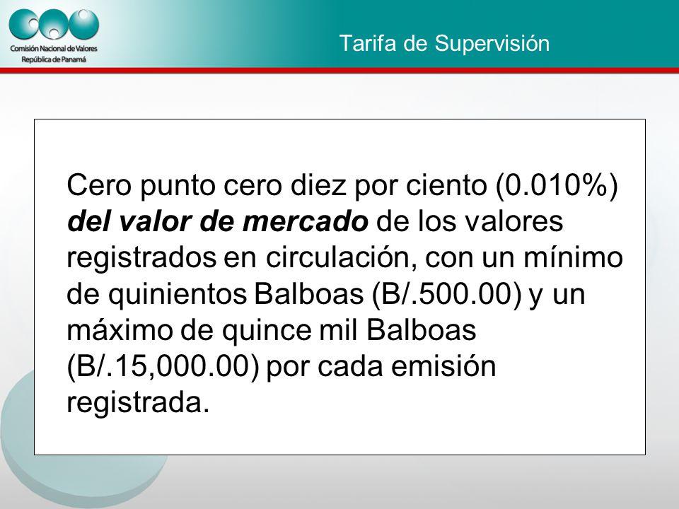 Tarifa de Supervisión Cero punto cero diez por ciento (0.010%) del valor de mercado de los valores registrados en circulación, con un mínimo de quinientos Balboas (B/.500.00) y un máximo de quince mil Balboas (B/.15,000.00) por cada emisión registrada.