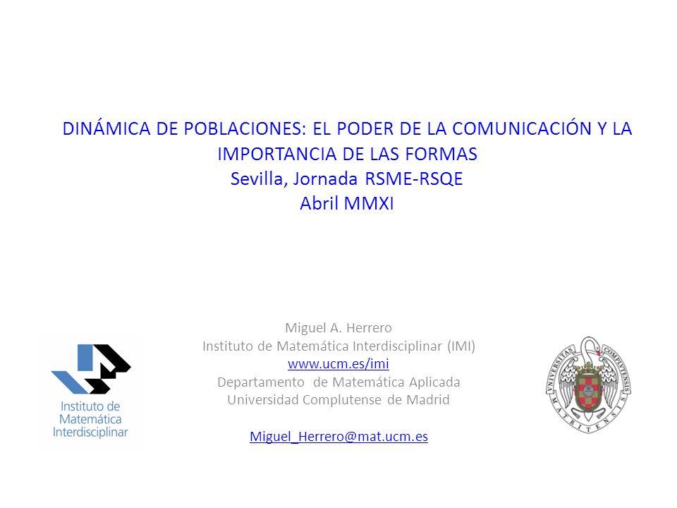 DINÁMICA DE POBLACIONES: EL PODER DE LA COMUNICACIÓN Y LA IMPORTANCIA DE LAS FORMAS Sevilla, Jornada RSME-RSQE Abril MMXI Miguel A.