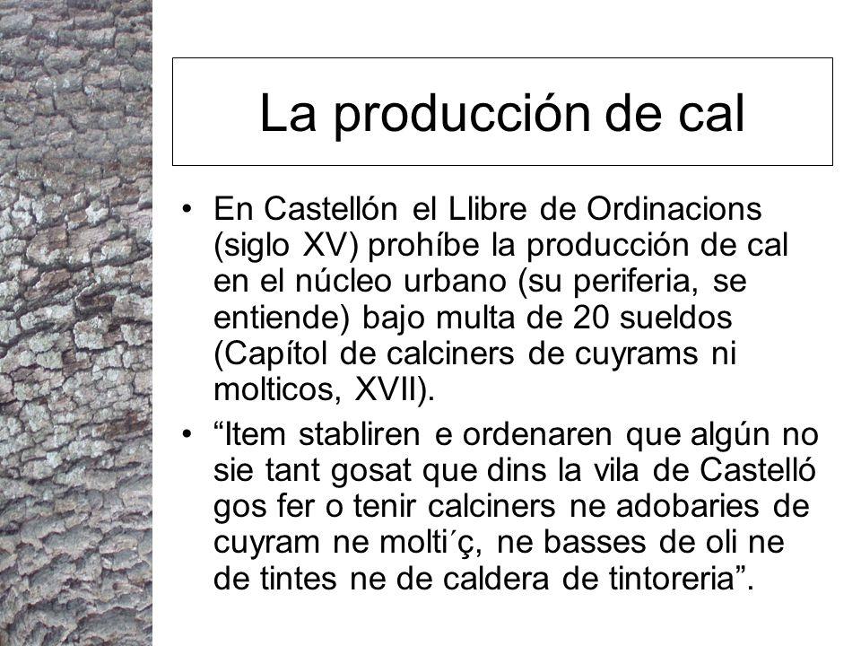 La producción de cal En Castellón el Llibre de Ordinacions (siglo XV) prohíbe la producción de cal en el núcleo urbano (su periferia, se entiende) bajo multa de 20 sueldos (Capítol de calciners de cuyrams ni molticos, XVII).