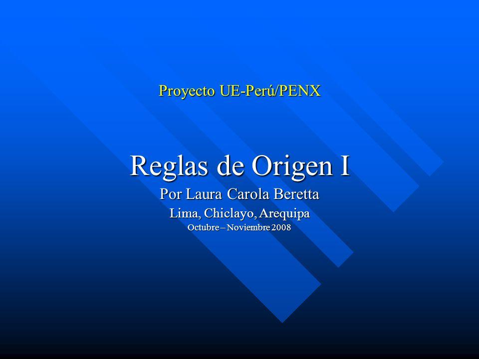 Proyecto UE-Perú/PENX Reglas de Origen I Por Laura Carola Beretta Lima, Chiclayo, Arequipa Octubre – Noviembre 2008