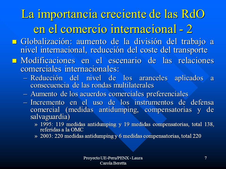 Proyecto UE-Peru/PENX - Laura Carola Beretta 7 La importancia creciente de las RdO en el comercio internacional - 2 Globalización: aumento de la división del trabajo a nivel internacional, reducción del coste del transporte Globalización: aumento de la división del trabajo a nivel internacional, reducción del coste del transporte Modificaciones en el escenario de las relaciones comerciales internacionales: Modificaciones en el escenario de las relaciones comerciales internacionales: –Reducción del nivel de los aranceles aplicados a consecuencia de las rondas multilaterales –Aumento de los acuerdos comerciales preferenciales –Incremento en el uso de los instrumentos de defensa comercial (medidas antidumping, compensatorias y de salvaguardia) »1995: 119 medidas antidumping y 19 medidas compensatorias, total 138, referidas a la OMC »2003: 220 medidas antidumping y 6 medidas compensatorias, total 220
