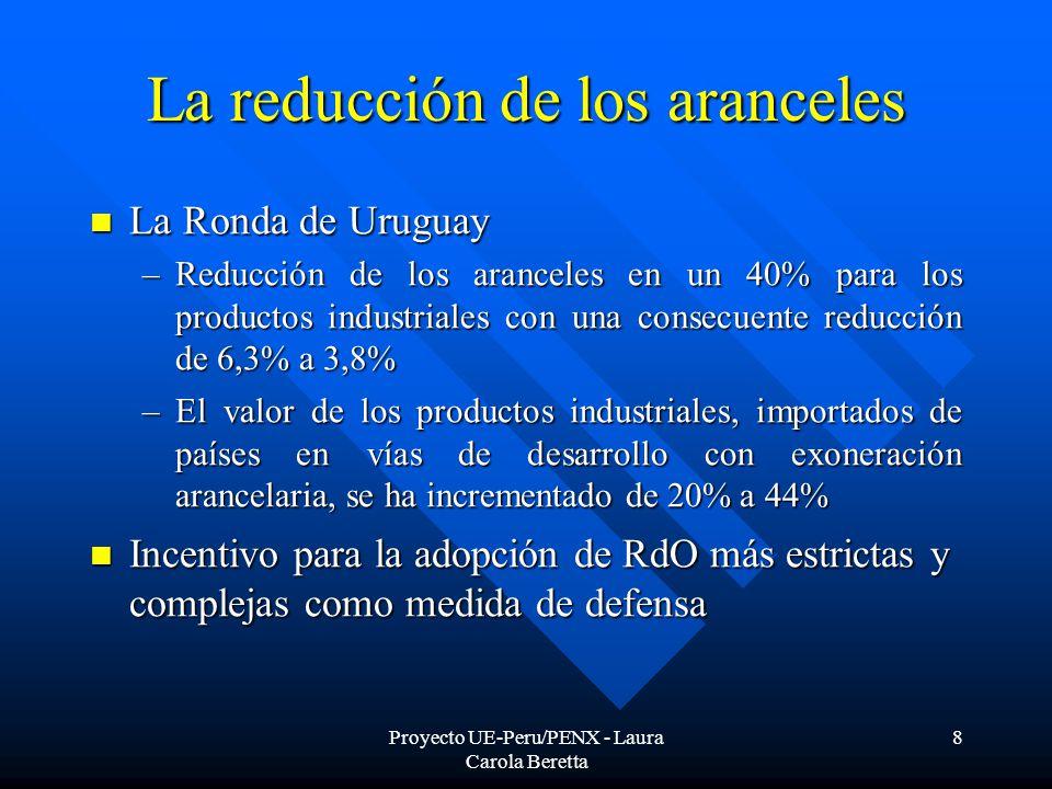 Proyecto UE-Peru/PENX - Laura Carola Beretta 8 La reducción de los aranceles La Ronda de Uruguay La Ronda de Uruguay –Reducción de los aranceles en un 40% para los productos industriales con una consecuente reducción de 6,3% a 3,8% –El valor de los productos industriales, importados de países en vías de desarrollo con exoneración arancelaria, se ha incrementado de 20% a 44% Incentivo para la adopción de RdO más estrictas y complejas como medida de defensa Incentivo para la adopción de RdO más estrictas y complejas como medida de defensa