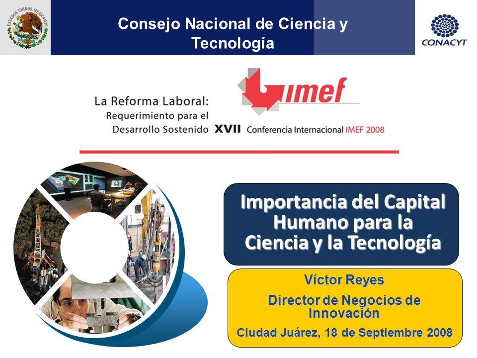 1 Importancia del Capital Humano para la Ciencia y la Tecnología Consejo Nacional de Ciencia y Tecnología Víctor Reyes Director de Negocios de Innovación Ciudad Juárez, 18 de Septiembre 2008