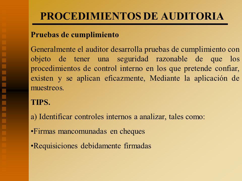 PROCEDIMIENTOS DE AUDITORIA Pruebas de cumplimiento Generalmente el auditor desarrolla pruebas de cumplimiento con objeto de tener una seguridad razonable de que los procedimientos de control interno en los que pretende confiar, existen y se aplican eficazmente, Mediante la aplicación de muestreos.
