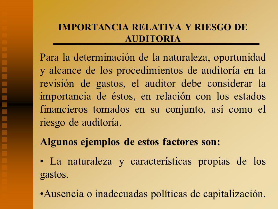 IMPORTANCIA RELATIVA Y RIESGO DE AUDITORIA Para la determinación de la naturaleza, oportunidad y alcance de los procedimientos de auditoría en la revisión de gastos, el auditor debe considerar la importancia de éstos, en relación con los estados financieros tomados en su conjunto, así como el riesgo de auditoría.
