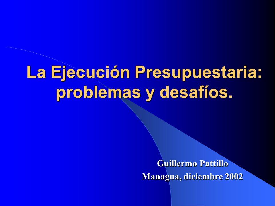 La Ejecución Presupuestaria: problemas y desafíos. Guillermo Pattillo Managua, diciembre 2002