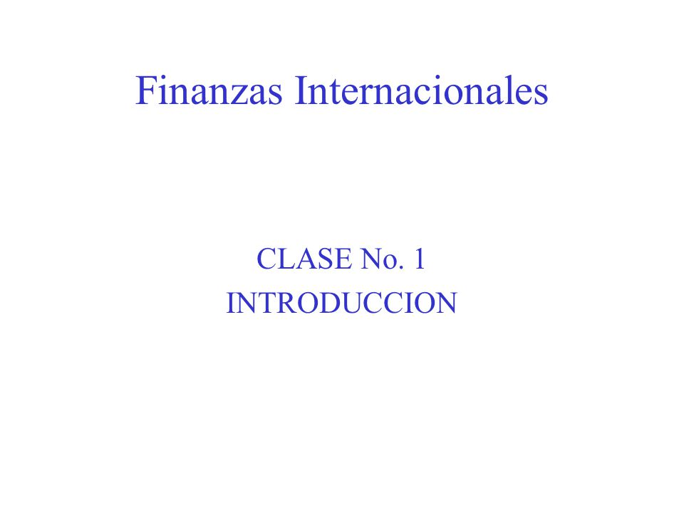 Finanzas Internacionales CLASE No. 1 INTRODUCCION
