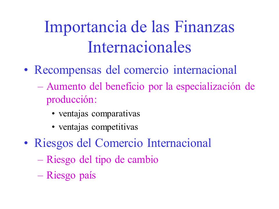 Importancia de las Finanzas Internacionales Recompensas del comercio internacional –Aumento del beneficio por la especialización de producción: ventajas comparativas ventajas competitivas Riesgos del Comercio Internacional –Riesgo del tipo de cambio –Riesgo país