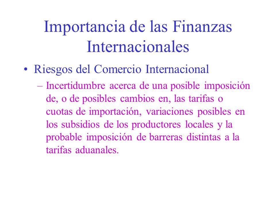 Importancia de las Finanzas Internacionales Riesgos del Comercio Internacional –Incertidumbre acerca de una posible imposición de, o de posibles cambios en, las tarifas o cuotas de importación, variaciones posibles en los subsidios de los productores locales y la probable imposición de barreras distintas a la tarifas aduanales.