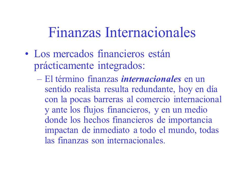 Finanzas Internacionales Los mercados financieros están prácticamente integrados: –El término finanzas internacionales en un sentido realista resulta redundante, hoy en día con la pocas barreras al comercio internacional y ante los flujos financieros, y en un medio donde los hechos financieros de importancia impactan de inmediato a todo el mundo, todas las finanzas son internacionales.